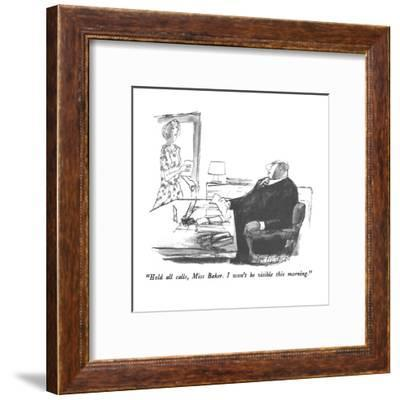 """""""Hold all calls, Miss Baker.  I won't be visible this morning."""" - New Yorker Cartoon-Joseph Mirachi-Framed Premium Giclee Print"""