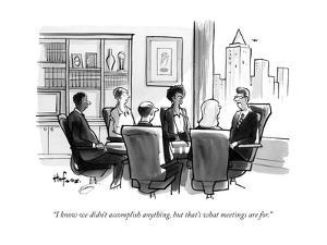 """I know we didn't accomplish anything, but that's what meetings are for."" - New Yorker Cartoon"