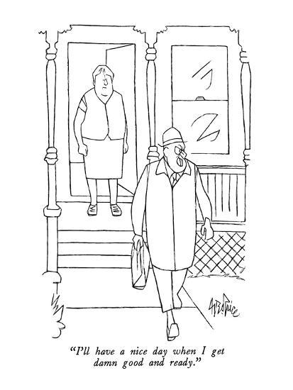 """""""I'll have a nice day when I get damn good and ready."""" - New Yorker Cartoon-George Price-Premium Giclee Print"""