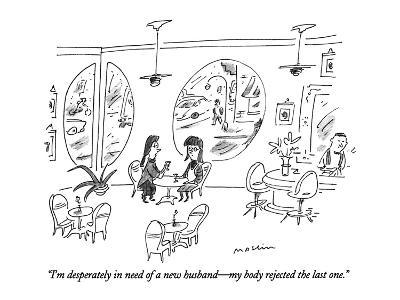 """""""I'm desperately in need of a new husband?my body rejected the last one."""" - New Yorker Cartoon-Michael Maslin-Premium Giclee Print"""