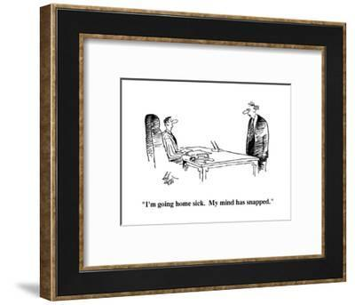 """I'm going home sick.  My mind has snapped."" - Cartoon-Frank Cotham-Framed Premium Giclee Print"