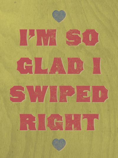 I'm So Glad I Swiped Right--Art Print