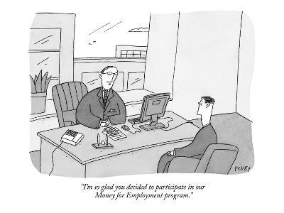 """""""I'm so glad you decided to participate in our Money for Employment progra?"""" - New Yorker Cartoon-Peter C. Vey-Premium Giclee Print"""