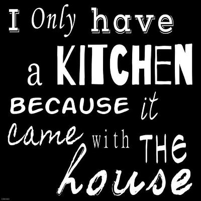 I Only Have a Kitchen Because it Came With the House - black background-Veruca Salt-Art Print