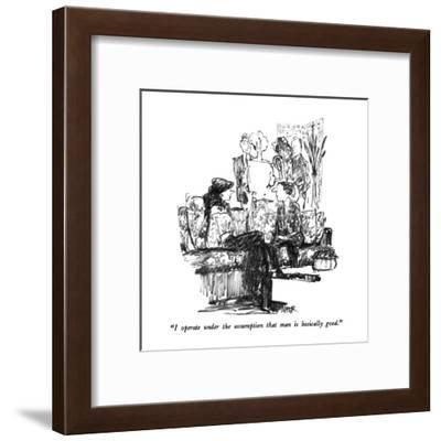 """I operate under the assumption that man is basically good."" - New Yorker Cartoon-Robert Weber-Framed Premium Giclee Print"