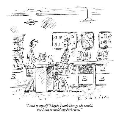 """I said to myself, 'Maybe I can't change the world, but I can remodel my b?"" - New Yorker Cartoon-Barbara Smaller-Premium Giclee Print"