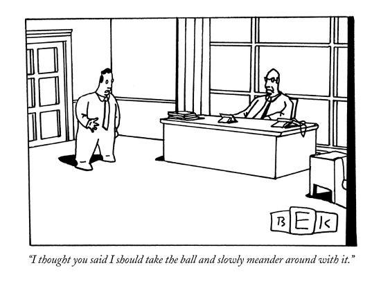 """""""I thought you said I should take the ball and slowly meander around with it."""" - New Yorker Cartoon-Bruce Eric Kaplan-Premium Giclee Print"""