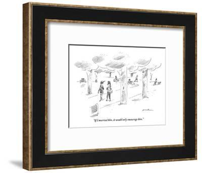 """""""If I married him it would only encourage him."""" - New Yorker Cartoon-Michael Maslin-Framed Premium Giclee Print"""