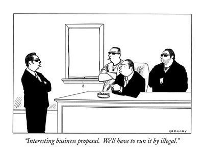 """Interesting business proposal.  We'll have to run it by illegal."" - New Yorker Cartoon-Alex Gregory-Premium Giclee Print"