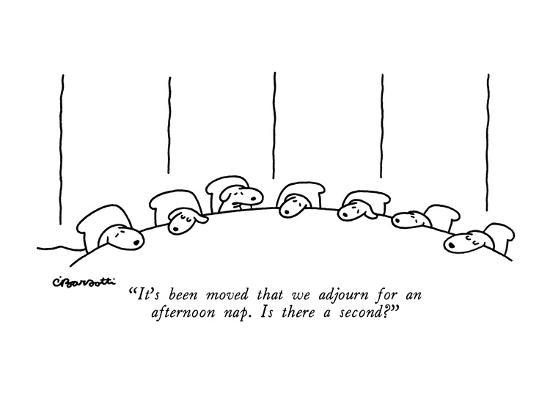 """""""It's been moved that we adjourn for an afternoon nap.  Is there a second?..."""" - New Yorker Cartoon-Charles Barsotti-Premium Giclee Print"""
