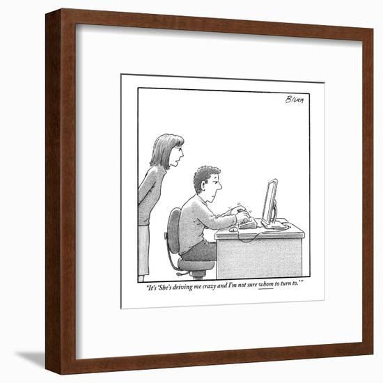 """""""It's 'She's driving me crazy and I'm not sure whom to turn to.' """" - New Yorker Cartoon-Harry Bliss-Framed Premium Giclee Print"""