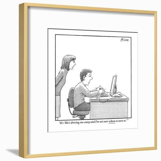 """It's 'She's driving me crazy and I'm not sure whom to turn to.' "" - New Yorker Cartoon-Harry Bliss-Framed Premium Giclee Print"