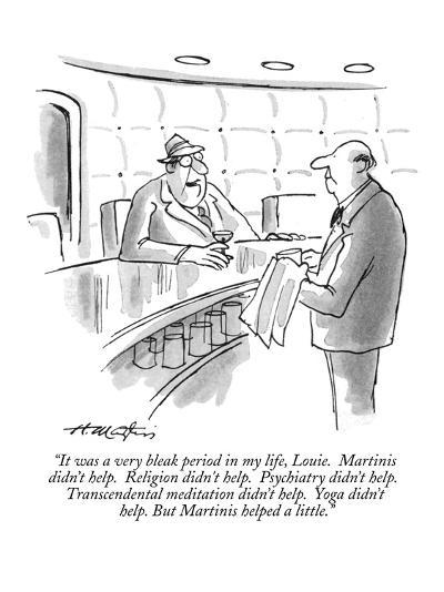 """""""It was a very bleak period in my life, Louie.  Martinis didn't help.  Rel?"""" - New Yorker Cartoon-Henry Martin-Premium Giclee Print"""