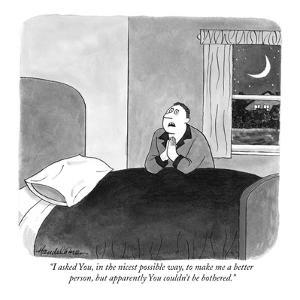 """I asked You, in the nicest possible way, to make me a better  person, but?"" - New Yorker Cartoon by J.B. Handelsman"