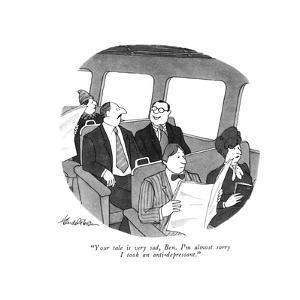 """Your tale is very sad, Ben. I'm almost sorry I took an anti-depressant."" - New Yorker Cartoon by J.B. Handelsman"