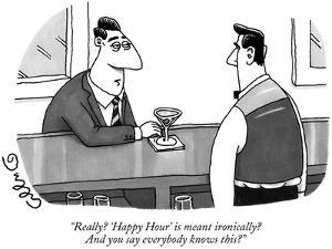 """""""Really? 'Happy Hour' is meant ironically? And you say everybody knows this?"""" - New Yorker Cartoon by J.C. Duffy"""