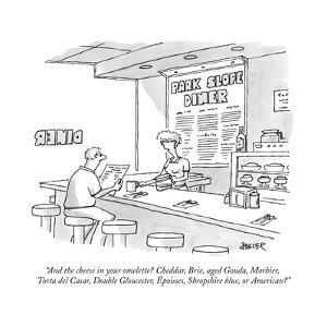 """""""And the cheese in your omelette? Cheddar, Brie, aged Gouda, Morbier, Tort?"""" - New Yorker Cartoon by Jack Ziegler"""