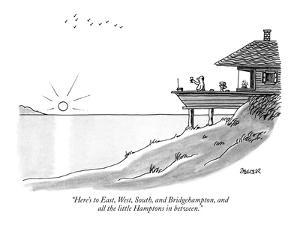 """""""Here's to East, West, South, and Bridgehampton, and all the little Hampto?"""" - New Yorker Cartoon by Jack Ziegler"""