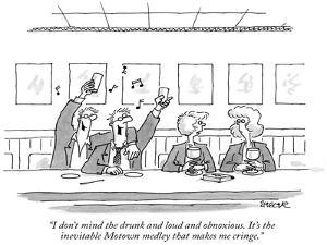 """I don't mind the drunk and loud and obnoxious. It's the inevitable Motown…"" - New Yorker Cartoon by Jack Ziegler"