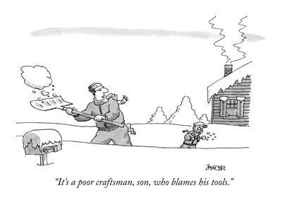 """It's a poor craftsman, son, who blames his tools."" - New Yorker Cartoon"