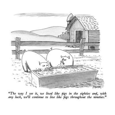 """The way I see it, we lived like pigs in the eighties and, with any luck w?"" - New Yorker Cartoon"