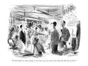 """In the midst of chaos, Larry is the clear voice of reason. Get him the he?"" - New Yorker Cartoon by James Stevenson"