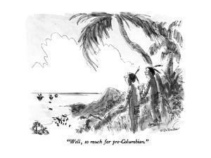 """""""Well, so much for pre-Columbian."""" - New Yorker Cartoon by James Stevenson"""