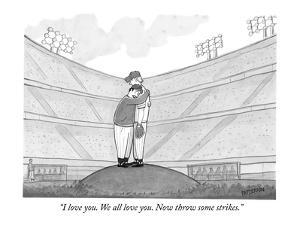 """I love you. We all love you. Now throw some strikes."" - New Yorker Cartoon by Jason Patterson"