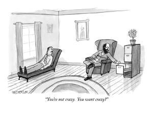 """You're not crazy.  You want crazy?"" - New Yorker Cartoon by Jason Patterson"