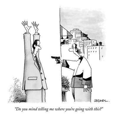 """""""Do you mind telling me where you're going with this?"""" - New Yorker Cartoon"""