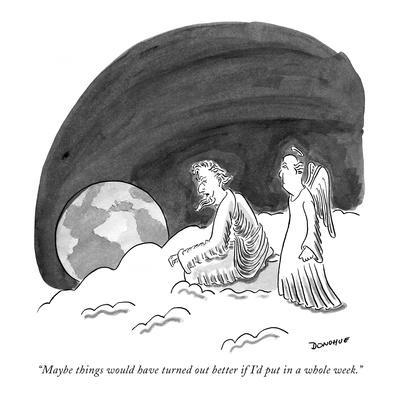 """Maybe things would have turned out better if I'd put in a whole week."" - New Yorker Cartoon"