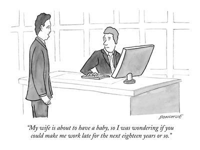 """My wife is about to have a baby, so I was wondering if you could make me ?"" - New Yorker Cartoon"