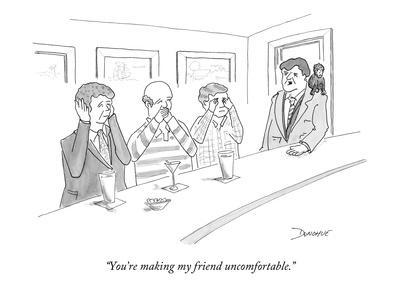 """You're making my friend uncomfortable."" - New Yorker Cartoon"