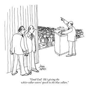 """Good God!  He's giving the white-collar voters' speech to the blue collars."" - New Yorker Cartoon by Joseph Farris"