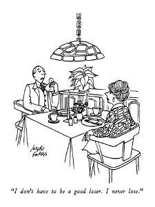 """I don't have to be a good loser.  I never lose."" - New Yorker Cartoon by Joseph Farris"