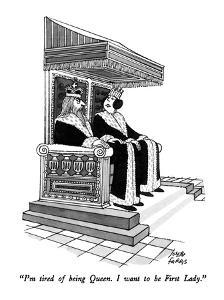 """I'm tired of being Queen.  I want to be First Lady."" - New Yorker Cartoon by Joseph Farris"