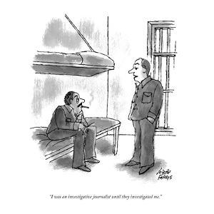 """I was an investigative journalist until they investigated me."" - New Yorker Cartoon by Joseph Farris"