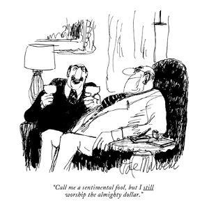"""""""Call me a sentimental fool, but I still worship the almighty dollar."""" - New Yorker Cartoon by Joseph Mirachi"""