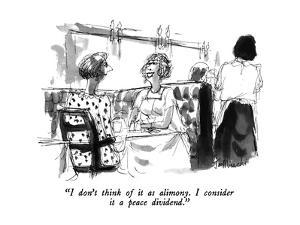 """""""I don't think of it as alimony.  I consider it a peace dividend."""" - New Yorker Cartoon by Joseph Mirachi"""