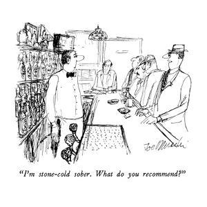 """""""I'm stone-cold sober.  What do you recommend?"""" - New Yorker Cartoon by Joseph Mirachi"""