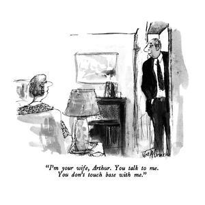 """""""I'm your wife, Arthur.  You talk to me.  You don't touch base with me."""" - New Yorker Cartoon by Joseph Mirachi"""