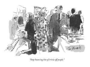 """""""Stop bouncing bits of trivia off people."""" - New Yorker Cartoon by Joseph Mirachi"""