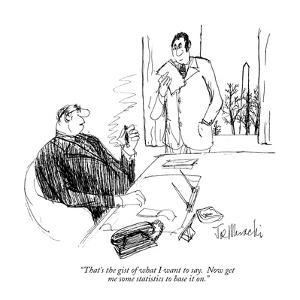 """""""That's the gist of what I want to say. Now get me some statistics to base?"""" - New Yorker Cartoon by Joseph Mirachi"""