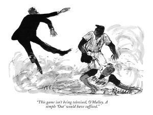 """""""This game isn't being televised, O'Malley. A simple 'Out' would have suff?"""" - New Yorker Cartoon by Joseph Mirachi"""
