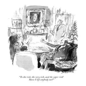 """""""To the rich, the very rich, and the super rich!  Have I left anybody out?"""" - New Yorker Cartoon by Joseph Mirachi"""