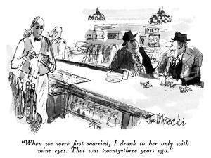"""""""When we were first married, I drank to her only with mine eyes.  That was…"""" - New Yorker Cartoon by Joseph Mirachi"""