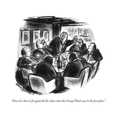 """""""Now let's hear it for good old Al, whose idea this Group Think was in the?"""" - New Yorker Cartoon"""