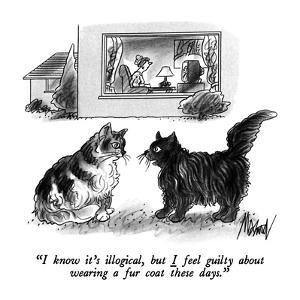 """I know it's illogical, but I feel guilty about wearing a fur coat these d?"" - New Yorker Cartoon by Kenneth Mahood"