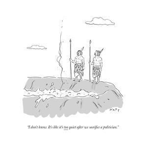 """I don't know. It's like it's too quiet after we sacrifice a politician."" - Cartoon by Kim Warp"