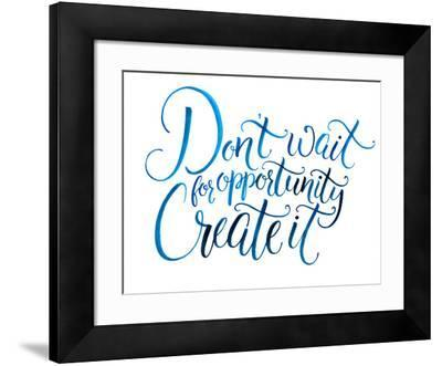 Don't Wait for Opportunity. Create It. Motivational Quote about Life and Business. Challenging Slog